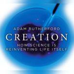 Creation How Science is Reinventing Life Itself, Adam Rutherford
