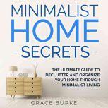 Minimalist Home Secrets: The Ultimate Guide to Declutter and Organize Your Home Through Minimalist Living, Grace Burke