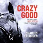 Crazy Good The True Story of Dan Patch, the Most Famous Horse in America, Charles Leerhsen