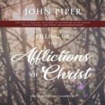 Filling Up the Afflictions of Christ The Cost of Bringing the Gospel to the Nations in the Lives of William Tyndale, John Paton, and Adoniram Judson, John Piper