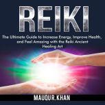 Reiki: The Ultimate Guide to Increase Energy, Improve Health, and Feel Amazing with the Reiki Ancient Healing Art, Mauqu R. Khan