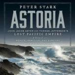 Astoria John Jacob Astor and Thomas Jefferson's Lost Pacific Empire: A Story of Wealth, Ambition, and Survival, Peter Stark