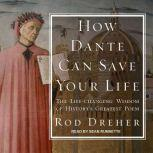 How Dante Can Save Your Life The Life-changing Wisdom of History's Greatest Poem, Rod Dreher