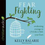 Fear Fighting Awakening Courage to Overcome Your Fears, Kelly Balarie