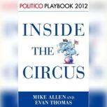 Inside the Circus--Romney, Santorum and the GOP Race: Playbook 2012 (POLITICO Inside Election 2012), Mike Allen