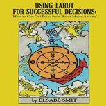 Using Tarot for Successful Decisions: How to Get Guidance from Tarot Major Arcana