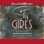 Sky Girls The True Story of the First Women's Cross-Country Air Race, Gene Nora Jessen