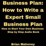 Business Plan: How to Write a Expert Small Business Plan How to Start Your Own Business Step by Step Audio Book, Brian Mahoney