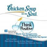 Chicken Soup for the Soul: Think Positive - 30 Inspirational Stories about Words that Changed Lives, Health Challenges, and Making Every Day Special, Jack Canfield