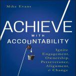 Achieve with Accountability Ignite Engagement, Ownership, Perseverance, Alignment, and Change, Mike Evans