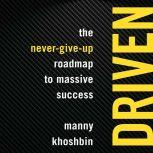 Driven The Never-Give-Up Roadmap to Massive Success, Manny Khoshbin