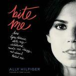 Bite Me How Lyme Disease Stole My Childhood, Made Me Crazy, and Almost Killed Me, Ally Hilfiger
