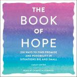 The Book of Hope 250 Ways to Find Promise and Possibility in Situations Big and Small, Carley Centen