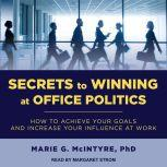 Secrets to Winning at Office Politics How to Achieve Your Goals and Increase Your Influence at Work, PhD McIntyre