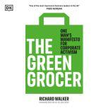 The Green Grocer One man's manifesto for corporate activism, Richard Walker