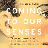 Coming to Our Senses A Boy Who Learned to See, a Girl Who Learned to Hear, and How We All Discover the World, Susan R. Barry