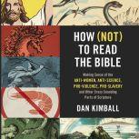 How (Not) to Read the Bible Making Sense of the Anti-women, Anti-science, Pro-violence, Pro-slavery and Other Crazy-Sounding Parts of Scripture, Dan Kimball