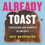 Already Toast Caregiving and Burnout in America, Kate Washington