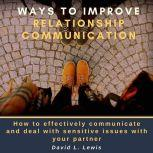 Ways to Improve Relationship Communication: How to Effectively Communicate and Deal With Sensitive Issues With Your Partner, David L. Lewis