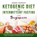 Ketogenic Diet and Intermittent Fasting for Beginners: Discover the Proven Keto and Fasting Secrets that Many Men & Women use for Weight Loss! Autophagy, Low Carbohydrate & Vegan Techniques Included!, Bobby Murray