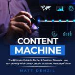 Content Machine: The Ultimate Guide to Content Creation, Discover How to Come Up With Great Content in a Short Amount of Time, Matt Denzil