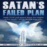 Satan's Failed Plan Isaiah 14:14 I will ascend above the heights of the clouds; I will be like the most High., Dr. Johnny Woodard DD