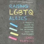 Raising LGBTQ Allies A Parent's Guide to Changing the Messages from the Playground, Chris Tompkins