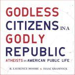 Godless Citizens in a Godly Republic Atheists in American Public Life, Isaac Kramnick