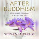 After Buddhism Rethinking the Dharma for a Secular Age, Stephen Batchelor