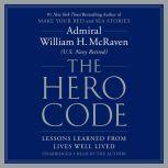The Hero Code Lessons Learned from Lives Well Lived, Admiral William H. McRaven