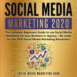 Social Media Marketing 2020: The complete Beginners Guide to use Social Media Marketing for your Business or Agency – Be ready for the 2020 Social Media Marketing Revolution, Social Media Marketing Guru