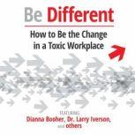 Be Different How to Be the Change in a Toxic Workplace, Unknown