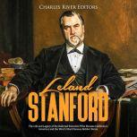Leland Stanford: The Life and Legacy of the Railroad Executive Who Became California's Governor and the West's Most Famous Robber Baron, Charles River Editors
