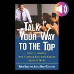 Talk Your Way to the Top How to Address Any Audience Like Your Career Depends On It, Kevin Daley