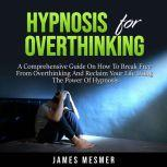 Hypnosis for Overthinking A Comprehensive Guide On How To Break Free From Overthinking And Reclaim Your Life Using The Power Of Hypnosis, James Mesmer