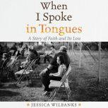 When I Spoke in Tongues A Story of Faith and Its Loss, Jessica Wilbanks