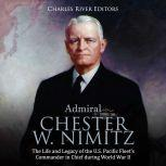 Admiral Chester W. Nimitz: The Life and Legacy of the U.S. Pacific Fleet's Commander in Chief during World War II, Charles River Editors