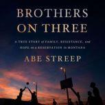 Brothers on Three A True Story of Family, Resistance, and Hope on a Reservation in Montana, Abe Streep