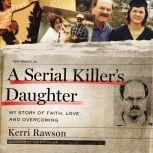 A Serial Killer's Daughter My Story of Faith, Love, and Overcoming, Kerri Rawson