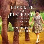 Love, Life, and Elephants An African Love Story, Daphne Sheldrick