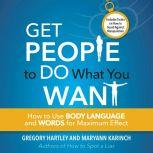 Get People to Do What You Want How to Use Body Language and Words for Maximum Effect, Greogy Hartley