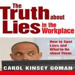 The Truth About Lies in the Workplace How to Spot Liars and What to Do About Them, Carol Kinsey Goman