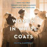 Women in White Coats How the First Women Doctors Changed the World of Medicine, Olivia Campbell