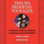 Trauma-Proofing Your Kids A Parents' Guide for Instilling Confidence, Joy and Resilience, Peter A. Levine, Ph.D.