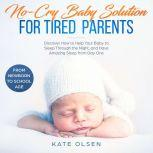No cry Baby solutions for tired parents, Discover how to help your baby to sleep through the night and have amazing sleep from day one, From New born to school age, Kate Olsen