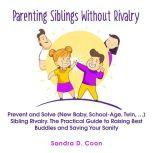 Parenting Siblings Without Rivalry Prevent and Solve (New Baby, School Age, Twin, …) Sibling Rivalry. The Practical Guide to Raising Best Buddies and Saving Your Sanity, Sandra D. Coon