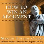 How to Win an Argument An Ancient Guide to the Art of Persuasion, Marcus Tullius Cicero