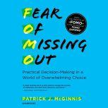 Fear of Missing Out Practical Decision-Making in a World of Overwhelming Choice, Patrick J. McGinnis