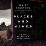 Places and Names On War, Revolution, and Returning, Elliot Ackerman