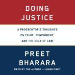 Doing Justice A Prosecutor's Thoughts on Crime, Punishment, and the Rule of Law, Preet Bharara